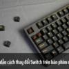 Hướng dẫn cách thay đổi Switch trên bàn phím của bạn